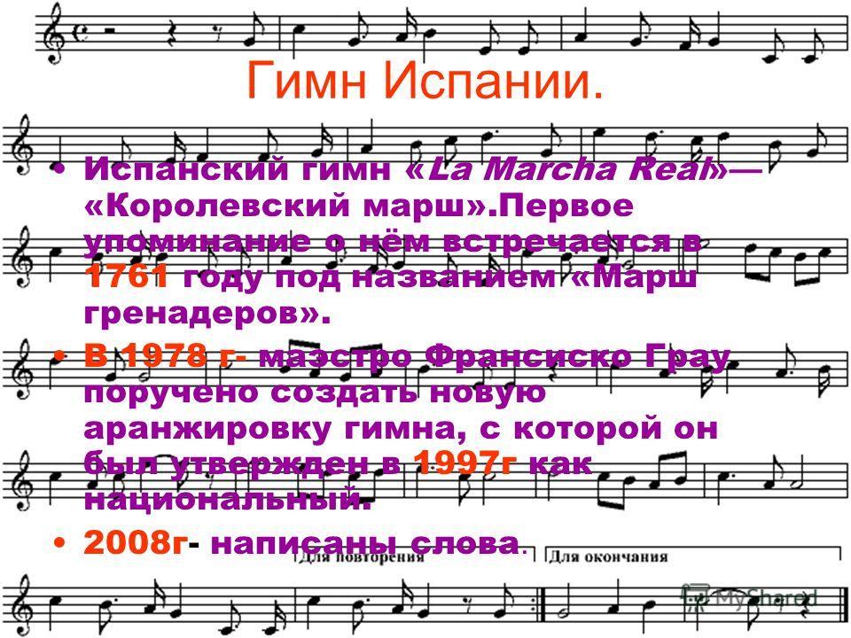Гимн Испании. Испанский гимн «La Marcha Real» «Королевский марш».Первое упоминание о нём встречается в 1761 году под названием «Марш гренадеров». В 1978 г- маэстро Франсиско Грау поручено создать новую аранжировку гимна, с которой он был утвержден в