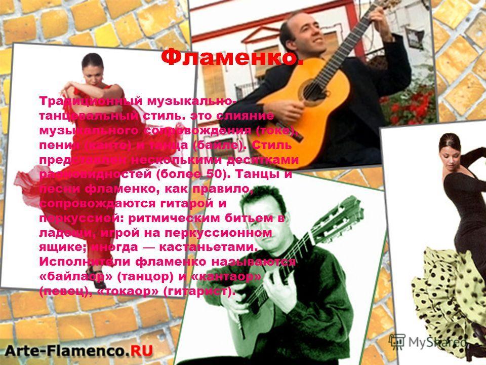 Фламенко. Традиционный музыкально- танцевальный стиль. это слияние музыкального сопровождения (токе), пения (канте) и танца (байле). Стиль представлен несколькими десятками разновидностей (более 50). Танцы и песни фламенко, как правило, сопровождаютс