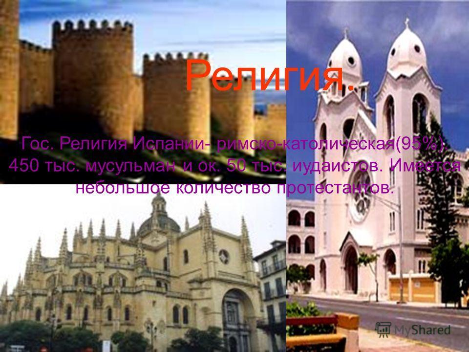 Религия. Гос. Религия Испании- римско-католическая(95%). 450 тыс. мусульман и ок. 50 тыс. иудаистов. Имеется небольшое количество протестантов.