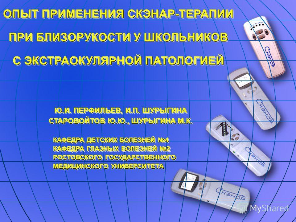 ОПЫТ ПРИМЕНЕНИЯ СКЭНАР-ТЕРАПИИ ПРИ БЛИЗОРУКОСТИ У ШКОЛЬНИКОВ С ЭКСТРАОКУЛЯРНОЙ ПАТОЛОГИЕЙ КАФЕДРА ДЕТСКИХ БОЛЕЗНЕЙ 4 КАФЕДРА ГЛАЗНЫХ БОЛЕЗНЕЙ 2 РОСТОВСКОГО ГОСУДАРСТВЕННОГО МЕДИЦИНСКОГО УНИВЕРСИТЕТА КАФЕДРА ДЕТСКИХ БОЛЕЗНЕЙ 4 КАФЕДРА ГЛАЗНЫХ БОЛЕЗНЕЙ