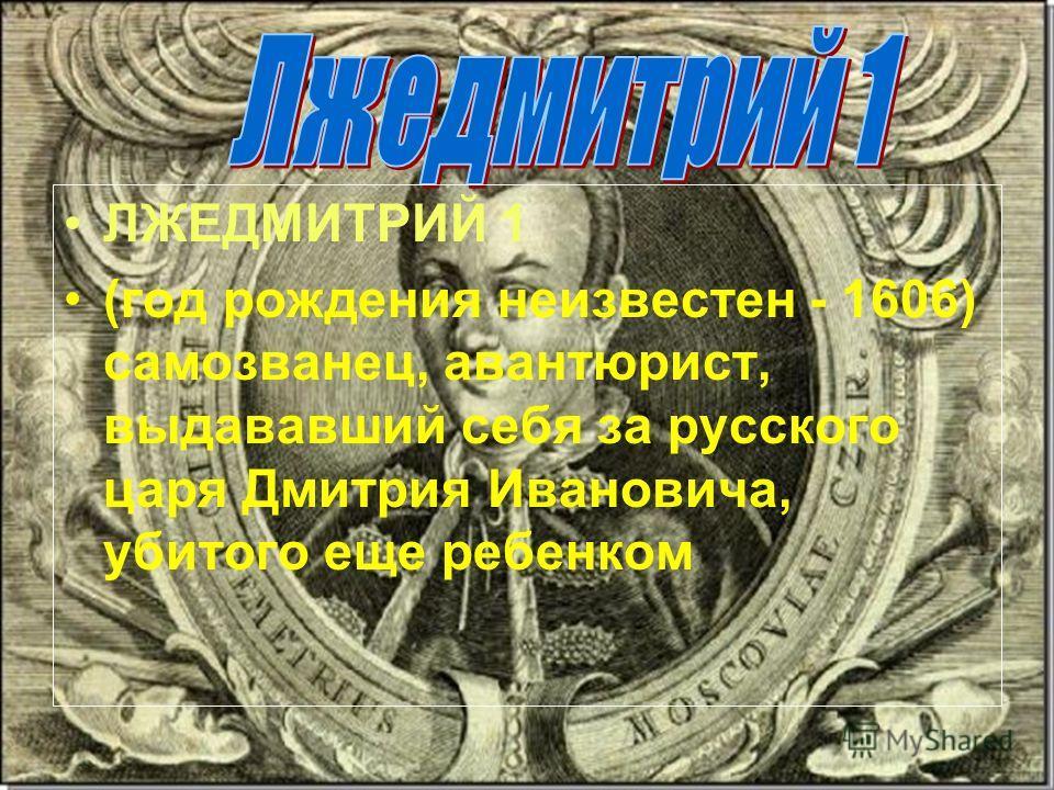 ЛЖЕДМИТРИЙ 1 (год рождения неизвестен - 1606) самозванец, авантюрист, выдававший себя за русского царя Дмитрия Ивановича, убитого еще ребенком