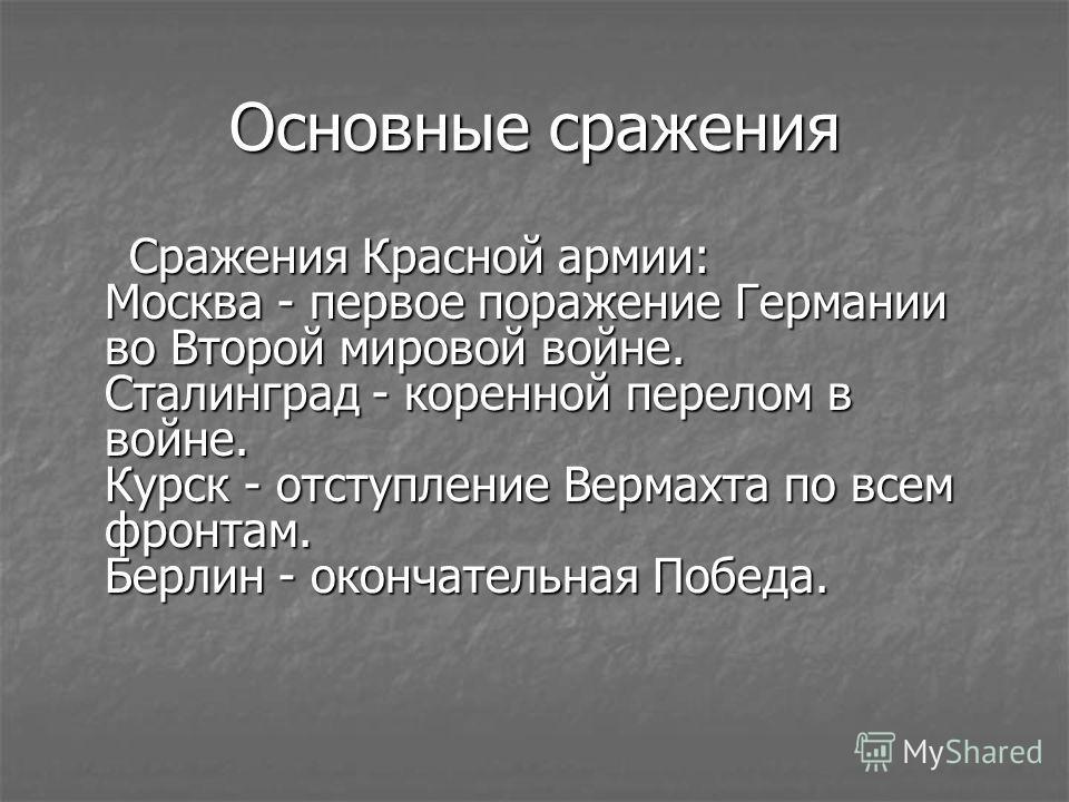 Основные сражения Сражения Красной армии: Москва - первое поражение Германии во Второй мировой войне. Сталинград - коренной перелом в войне. Курск - отступление Вермахта по всем фронтам. Берлин - окончательная Победа. Сражения Красной армии: Москва -
