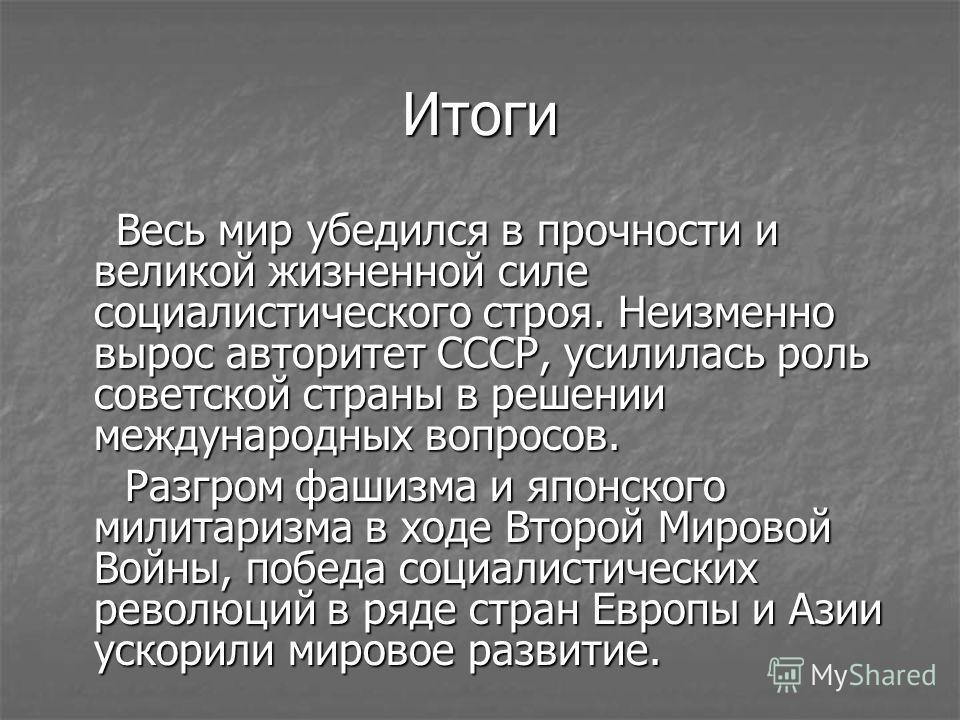 Итоги Весь мир убедился в прочности и великой жизненной силе социалистического строя. Неизменно вырос авторитет СССР, усилилась роль советской страны в решении международных вопросов. Весь мир убедился в прочности и великой жизненной силе социалистич