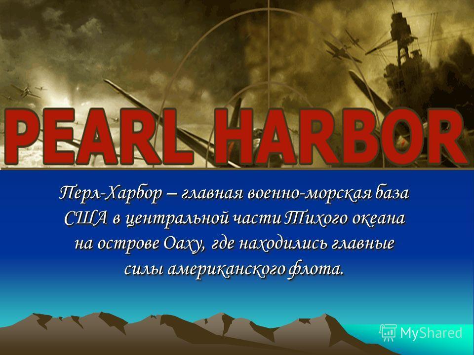 Перл-Харбор – главная военно-морская база США в центральной части Тихого океана на острове Оаху, где находились главные силы американского флота. Перл-Харбор – главная военно-морская база США в центральной части Тихого океана на острове Оаху, где нах
