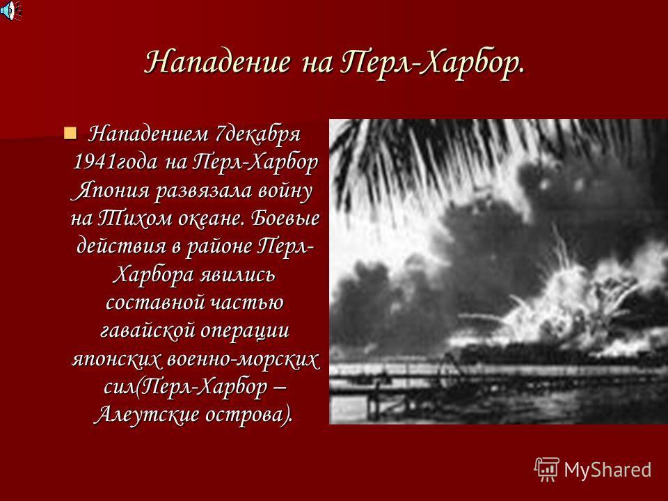 Нападение на Перл-Харбор. Нападением 7декабря 1941года на Перл-Харбор Япония развязала войну на Тихом океане. Боевые действия в районе Перл- Харбора явились составной частью гавайской операции японских военно-морских сил(Перл-Харбор – Алеутские остро