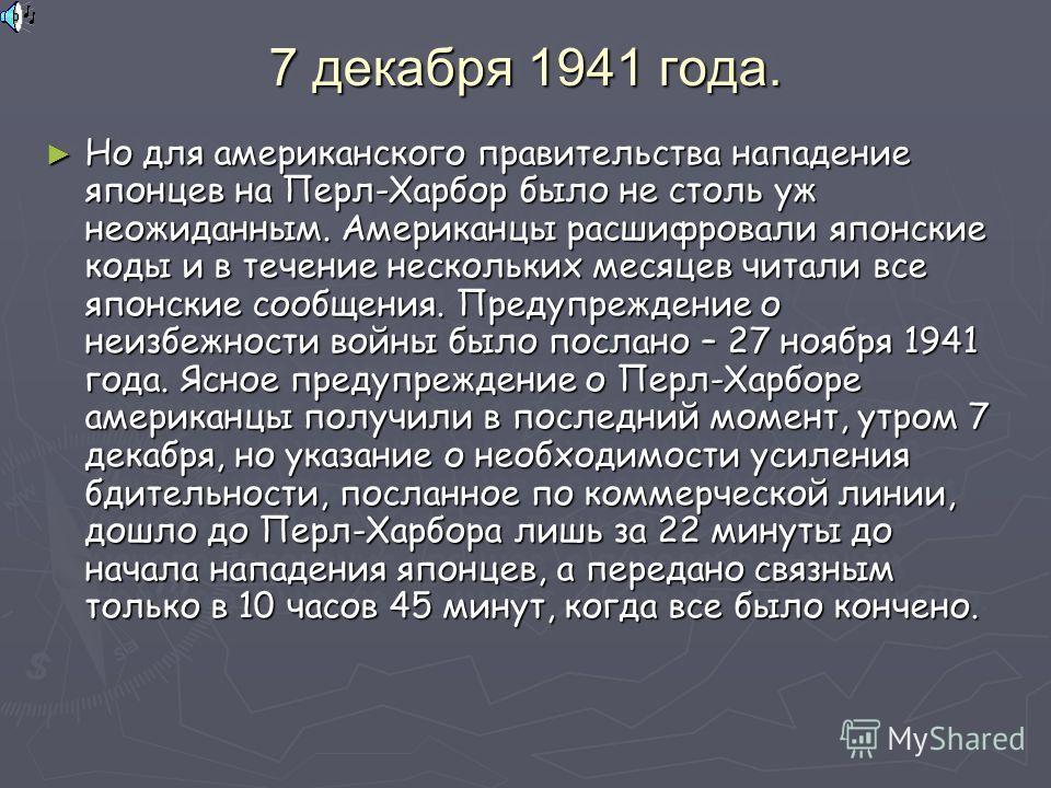 7 декабря 1941 года. Но для американского правительства нападение японцев на Перл-Харбор было не столь уж неожиданным. Американцы расшифровали японские коды и в течение нескольких месяцев читали все японские сообщения. Предупреждение о неизбежности в