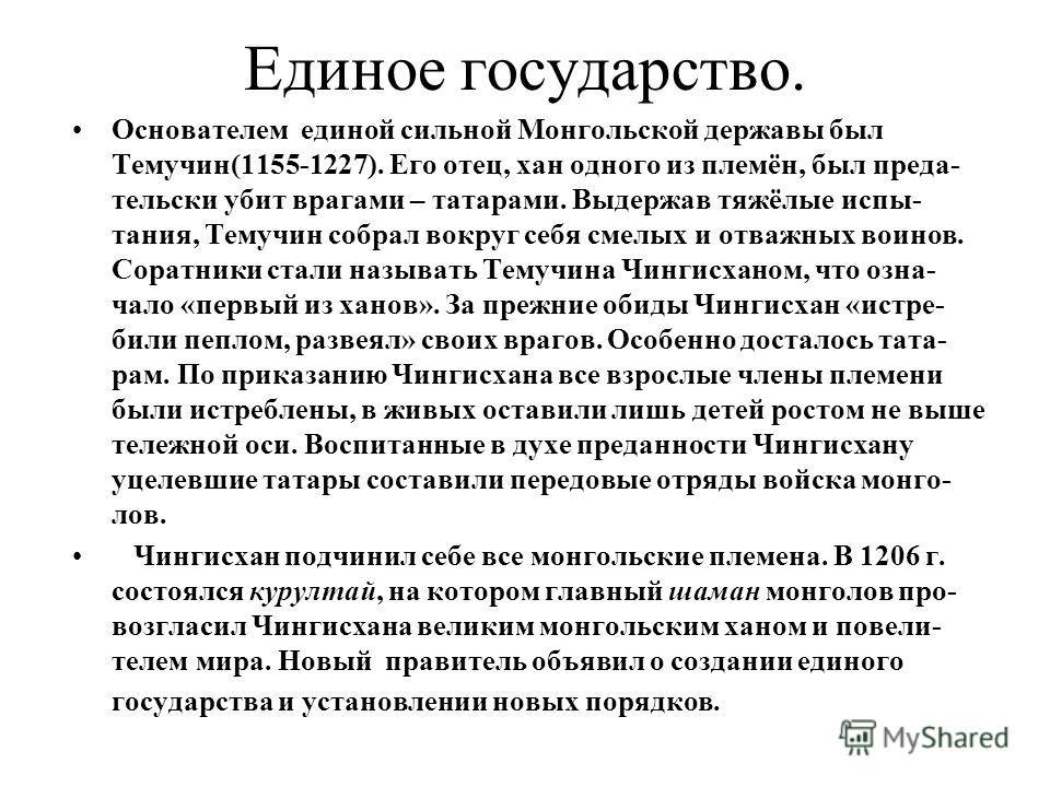 Единое государство. Основателем единой сильной Монгольской державы был Темучин(1155-1227). Его отец, хан одного из племён, был преда- тельски убит врагами – татарами. Выдержав тяжёлые испы- тания, Темучин собрал вокруг себя смелых и отважных воинов.