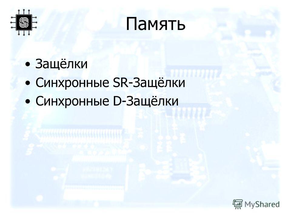 Память Защёлки Синхронные SR-Защёлки Синхронные D-Защёлки