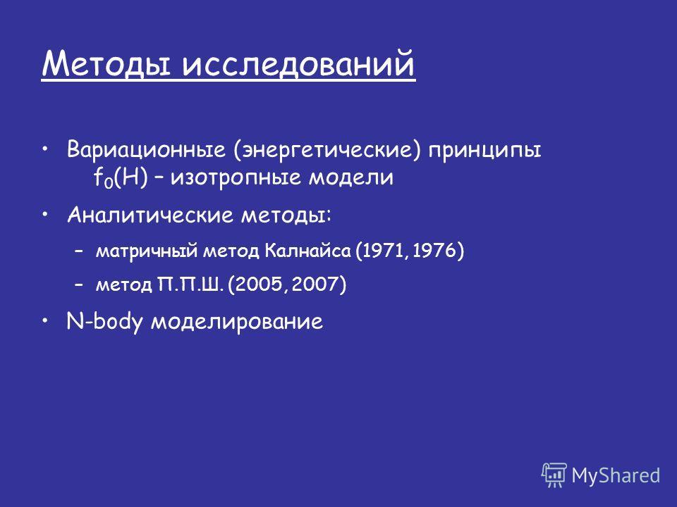 Методы исследований Вариационные (энергетические) принципы f 0 (H) – изотропные модели Аналитические методы: –матричный метод Калнайса (1971, 1976) –метод П.П.Ш. (2005, 2007) N-body моделирование