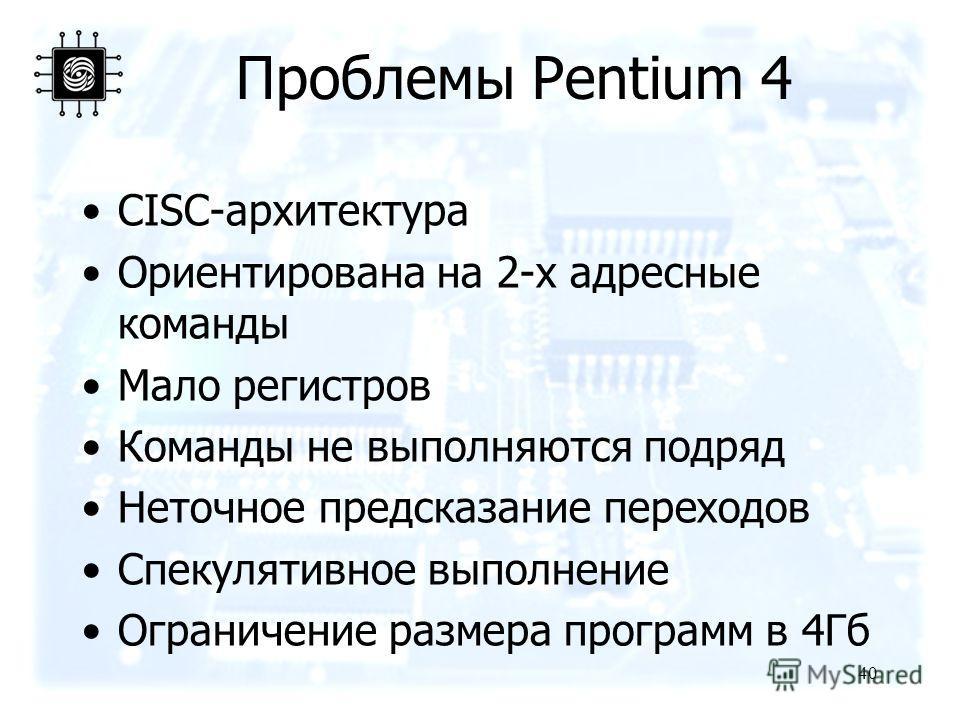 40 Проблемы Pentium 4 CISC-архитектура Ориентирована на 2-х адресные команды Мало регистров Команды не выполняются подряд Неточное предсказание переходов Спекулятивное выполнение Ограничение размера программ в 4Гб