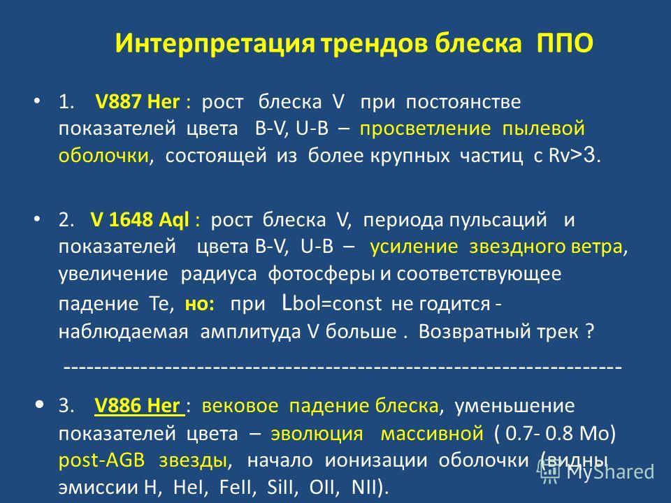 Интерпретация трендов блеска ППО 1. V887 Her : рост блеска V при постоянстве показателей цвета B-V, U-B – просветление пылевой оболочки, состоящей из более крупных частиц c Rv >3. 2. V 1648 Aql : рост блеска V, периода пульсаций и показателей цвета B