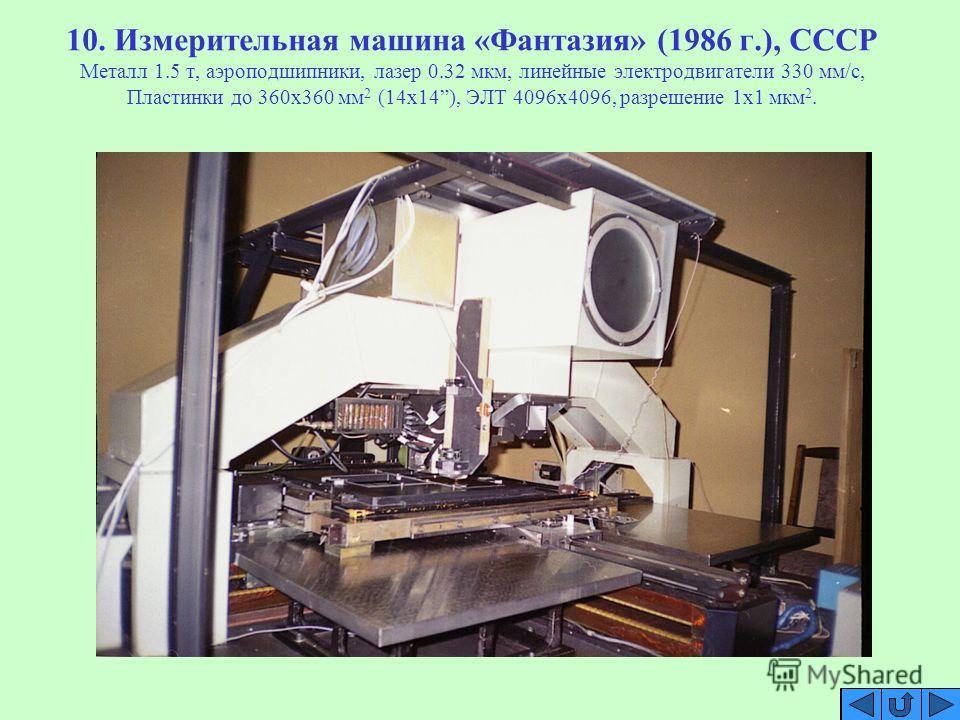 10. Измерительная машина «Фантазия» (1986 г.), СССР Металл 1.5 т, аэроподшипники, лазер 0.32 мкм, линейные электродвигатели 330 мм/с, Пластинки до 360х360 мм 2 (14х14), ЭЛТ 4096х4096, разрешение 1х1 мкм 2.