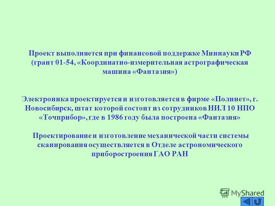 Проект выполняется при финансовой поддержке Миннауки РФ (грант 01-54, «Координатно-измерительная астрографическая машина «Фантазия») Электроника проектируется и изготовляется в фирме «Полинет», г. Новосибирск, штат которой состоит из сотрудников НИЛ