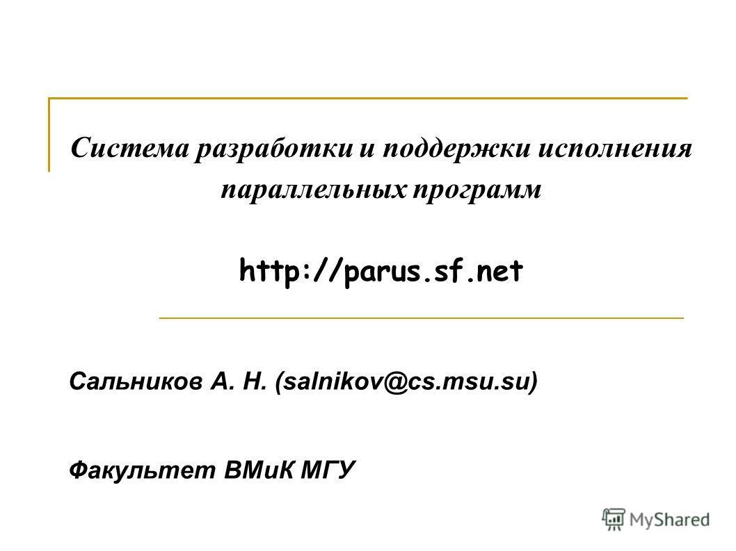 Система разработки и поддержки исполнения параллельных программ http://parus.sf.net Сальников А. Н. (salnikov@cs.msu.su) Факультет ВМиК МГУ
