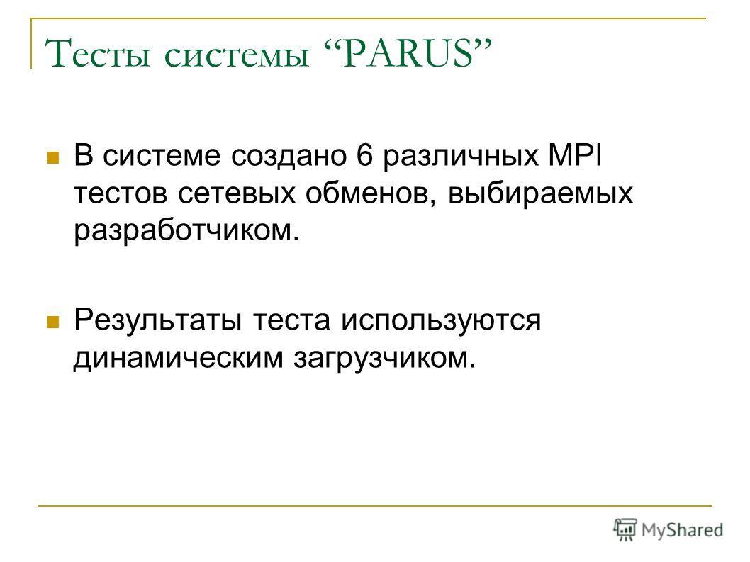 Тесты системы PARUS В системе создано 6 различных MPI тестов сетевых обменов, выбираемых разработчиком. Результаты теста используются динамическим загрузчиком.