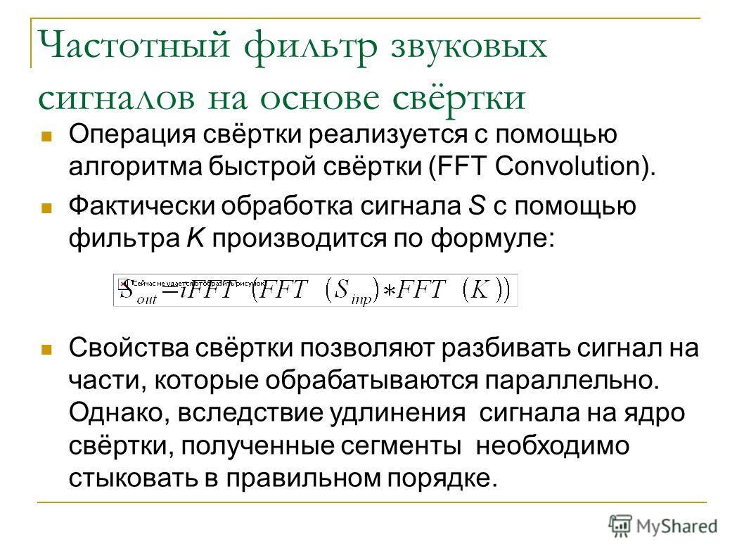 Частотный фильтр звуковых сигналов на основе свёртки Операция свёртки реализуется с помощью алгоритма быстрой свёртки (FFT Convolution). Фактически обработка сигнала S с помощью фильтра K производится по формуле: Свойства свёртки позволяют разбивать