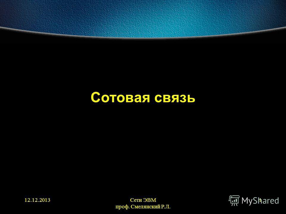 12.12.2013Сети ЭВМ проф. Смелянский Р.Л. 1 Сотовая связь