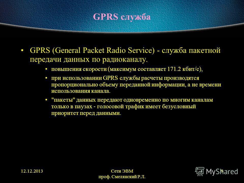 12.12.2013Сети ЭВМ проф. Смелянский Р.Л. 9 GPRS служба GPRS (General Packet Radio Service) - служба пакетной передачи данных по радиоканалу. повышения скорости (максимум составляет 171.2 кбит/с), при использовании GPRS службы расчеты производятся про