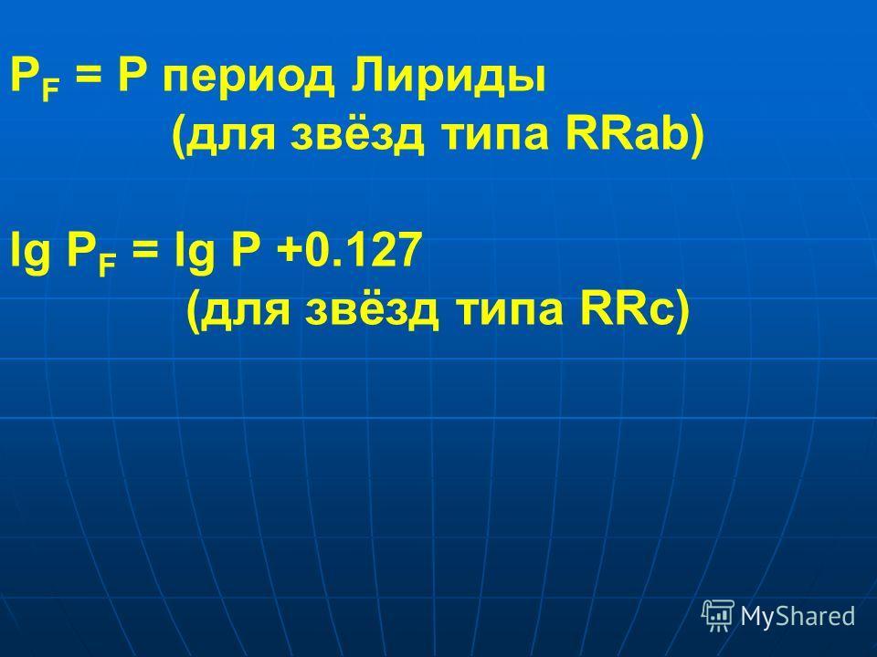P F = P период Лириды (для звёзд типа RRab) lg P F = lg P +0.127 (для звёзд типа RRc)