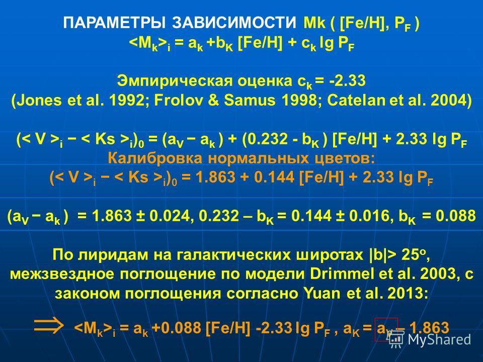 ПАРАМЕТРЫ ЗАВИСИМОСТИ Mk ( [Fe/H], P F ) i = a k +b K [Fe/H] + c k lg P F Эмпирическая оценка c k = -2.33 (Jones et al. 1992; Frolov & Samus 1998; Catelan et al. 2004) ( i i ) 0 = (a V a k ) + (0.232 - b K ) [Fe/H] + 2.33 lg P F Калибровка нормальных