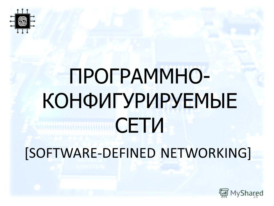 ПРОГРАММНО- КОНФИГУРИРУЕМЫЕ СЕТИ [SOFTWARE-DEFINED NETWORKING] 24