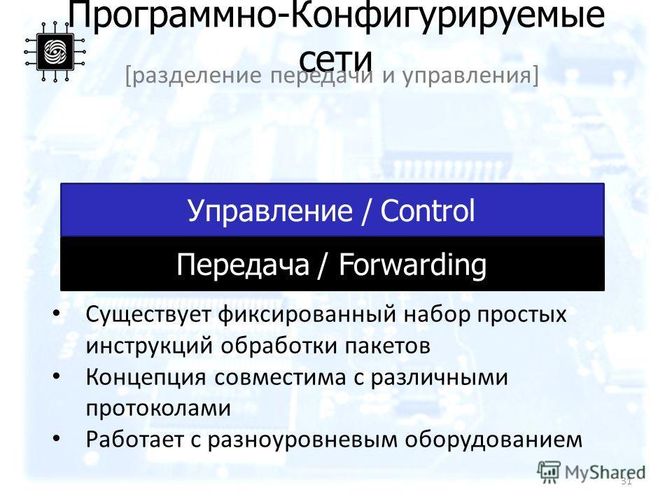 Управление / Control Программно-Конфигурируемые сети [разделение передачи и управления] Передача / Forwarding Существует фиксированный набор простых инструкций обработки пакетов Концепция совместима с различными протоколами Работает с разноуровневым