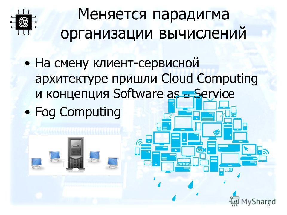 Меняется парадигма организации вычислений На смену клиент-сервисной архитектуре пришли Cloud Computing и концепция Software as a Service Fog Computing 8