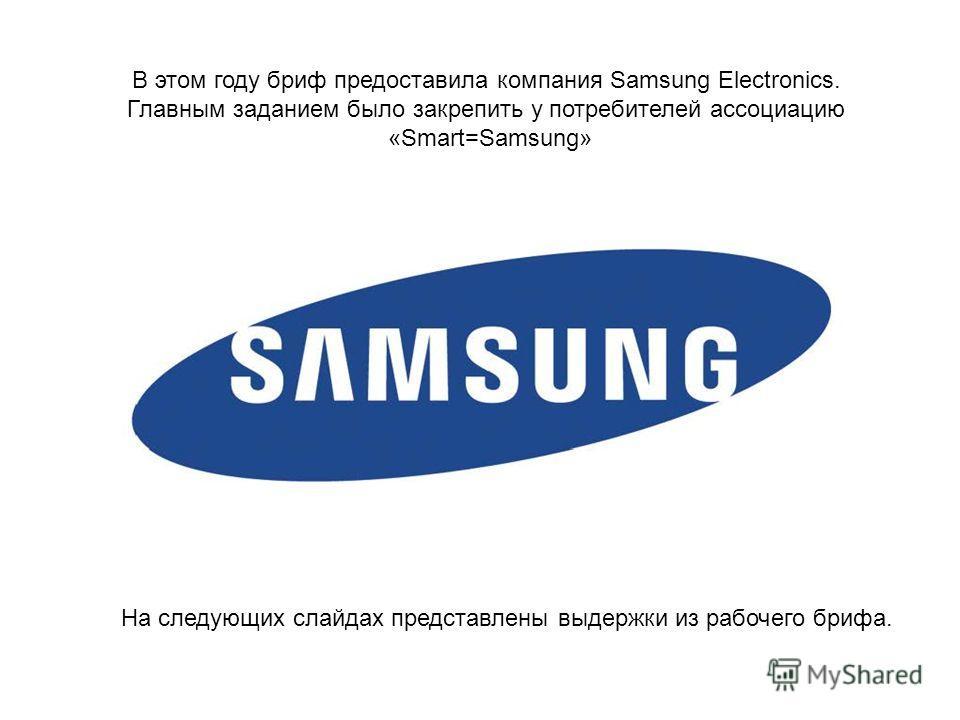 В этом году бриф предоставила компания Samsung Electronics. Главным заданием было закрепить у потребителей ассоциацию «Smart=Samsung» На следующих слайдах представлены выдержки из рабочего брифа.