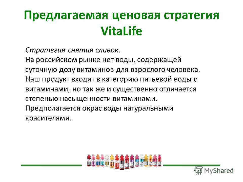 Предлагаемая ценовая стратегия VitaLife Стратегия снятия сливок. На российском рынке нет воды, содержащей суточную дозу витаминов для взрослого человека. Наш продукт входит в категорию питьевой воды с витаминами, но так же и существенно отличается ст