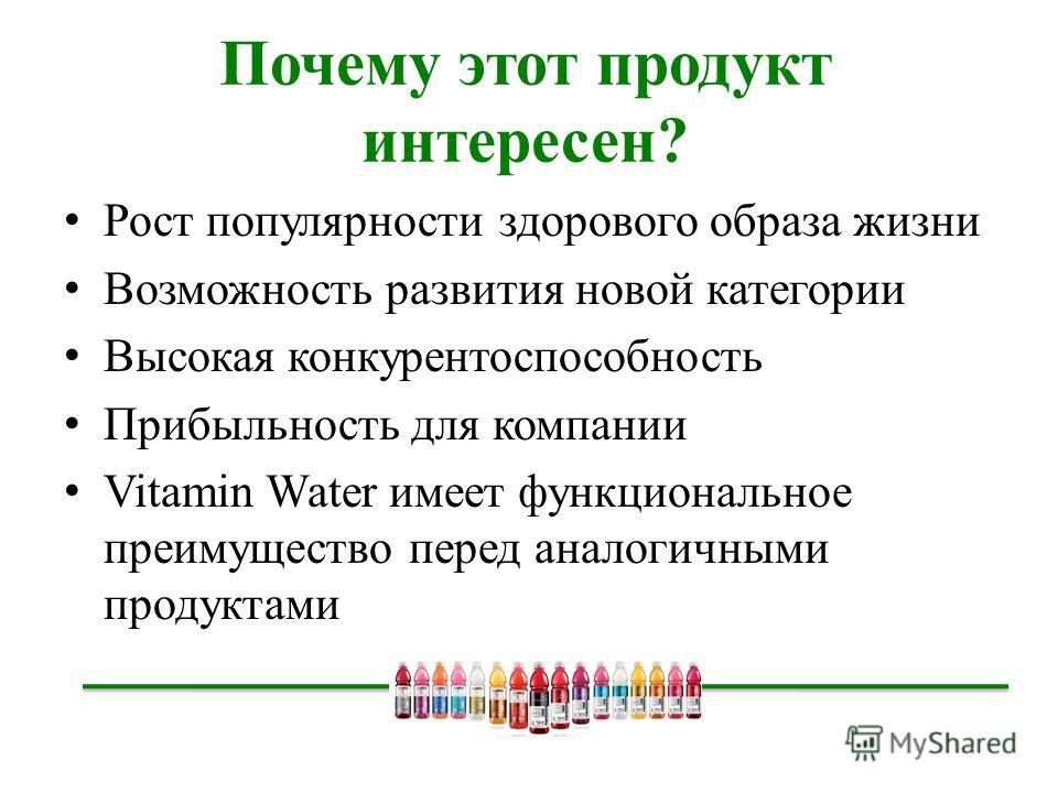 Почему этот продукт интересен? Рост популярности здорового образа жизни Возможность развития новой категории Высокая конкурентоспособность Прибыльность для компании Vitamin Water имеет функциональное преимущество перед аналогичными продуктами