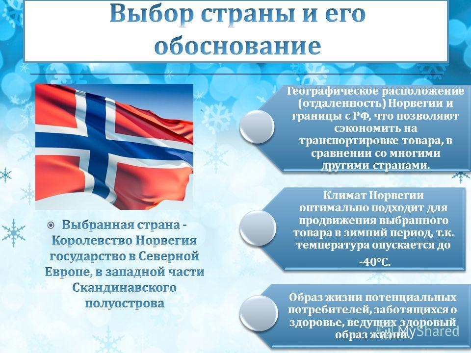 Географическое расположение ( отдаленность ) Норвегии и границы с РФ, что позволяют сэкономить на транспортировке товара, в сравнении со многими другими странами. Климат Норвегии оптимально подходит для продвижения выбранного товара в зимний период,