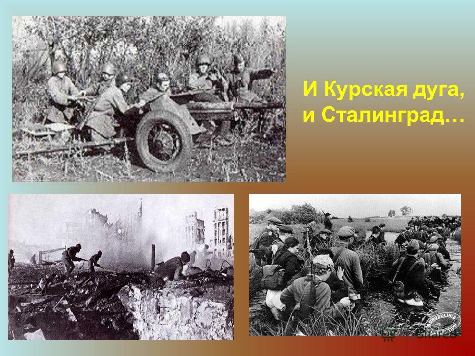 И Курская дуга, и Сталинград…