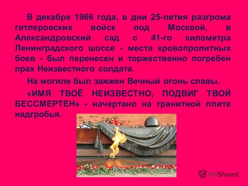 В декабре 1966 года, в дни 25-летия разгрома гитлеровских войск под Москвой, в Александровский сад с 41-го километра Ленинградского шоссе - места кровопролитных боев - был перенесен и торжественно погребен прах Неизвестного солдата. На могиле был заж