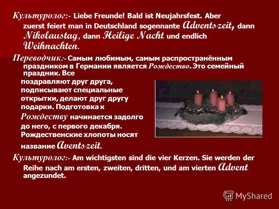 Культуролог :- Liebe Freunde! Bald ist Neujahrsfest. Aber zuerst feiert man in Deutschland sogennante Adventszeit, dann Nikolaustag, d ann Heilige Nacht u nd endlich Weihnachten. Переводчик :- С амым любимым, самым распространённым праздником в Герма