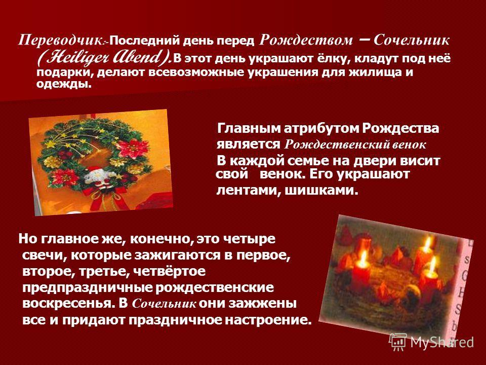 Переводчик :- Последний день перед Рождеством – Сочельник (Heiliger Abend). В этот день украшают ёлку, кладут под неё подарки, делают всевозможные украшения для жилища и одежды. Главным атрибутом Рождества является Рождественский венок В каждой семье