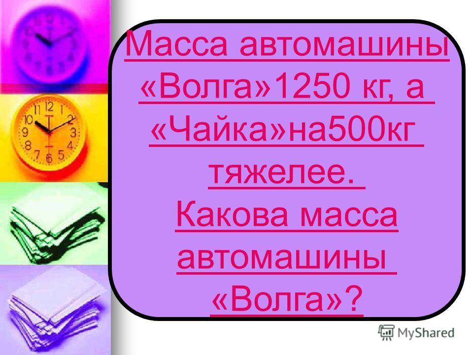 Масса автомашины «Волга»1250 кг, а «Чайка»на500кг тяжелее. Какова масса автомашины «Волга»?