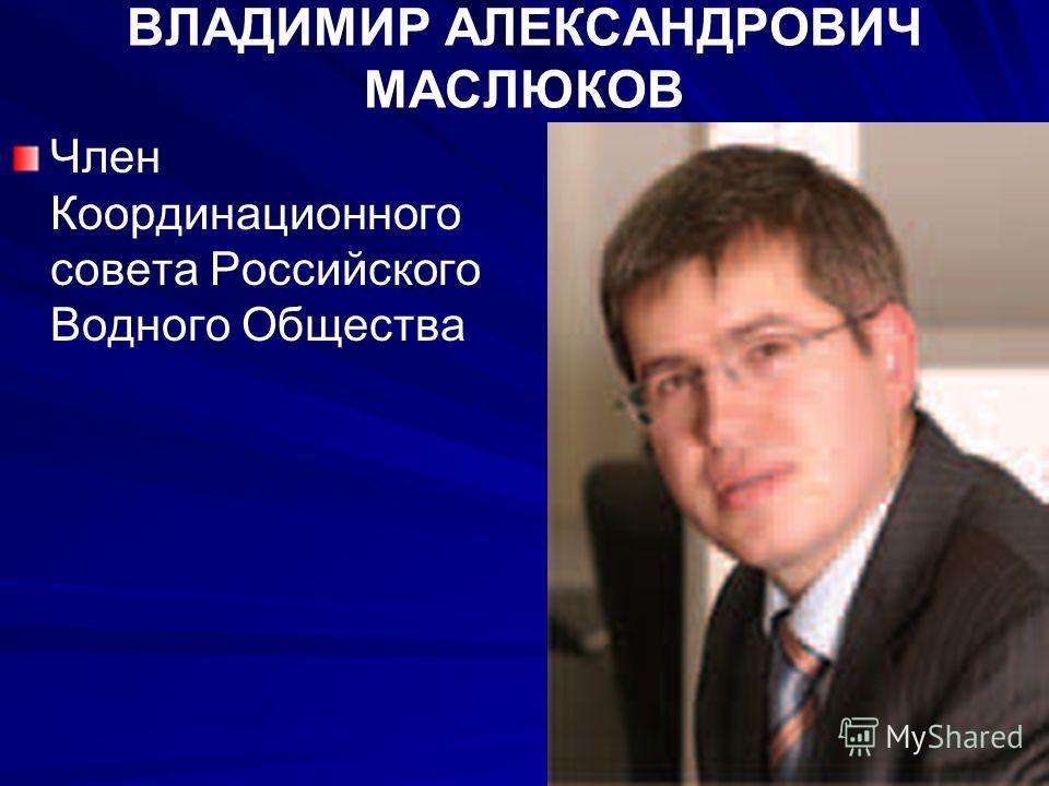 ВЛАДИМИР АЛЕКСАНДРОВИЧ МАСЛЮКОВ Член Координационного совета Российского Водного Общества
