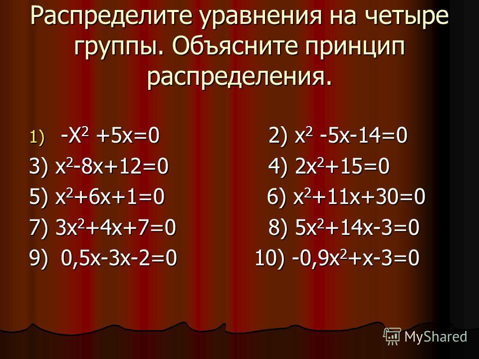 Распределите уравнения на четыре группы. Объясните принцип распределения. 1) -Х 2 +5х=02) х 2 -5х-14=0 3) х 2 -8х+12=04) 2х 2 +15=0 5) х 2 +6х+1=0 6) х 2 +11х+30=0 7) 3х 2 +4х+7=08) 5х 2 +14х-3=0 9) 0,5х-3х-2=0 10) -0,9х 2 +х-3=0