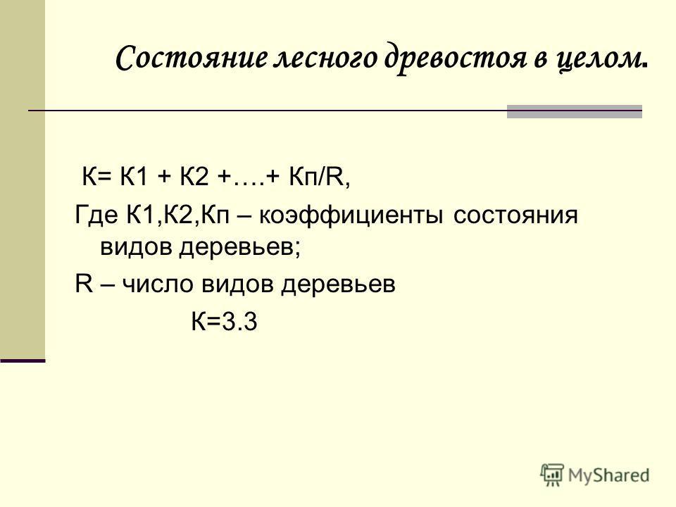 К= К1 + К2 +….+ Кп/R, Где К1,К2,Кп – коэффициенты состояния видов деревьев; R – число видов деревьев К=3.3 Состояние лесного древостоя в целом.