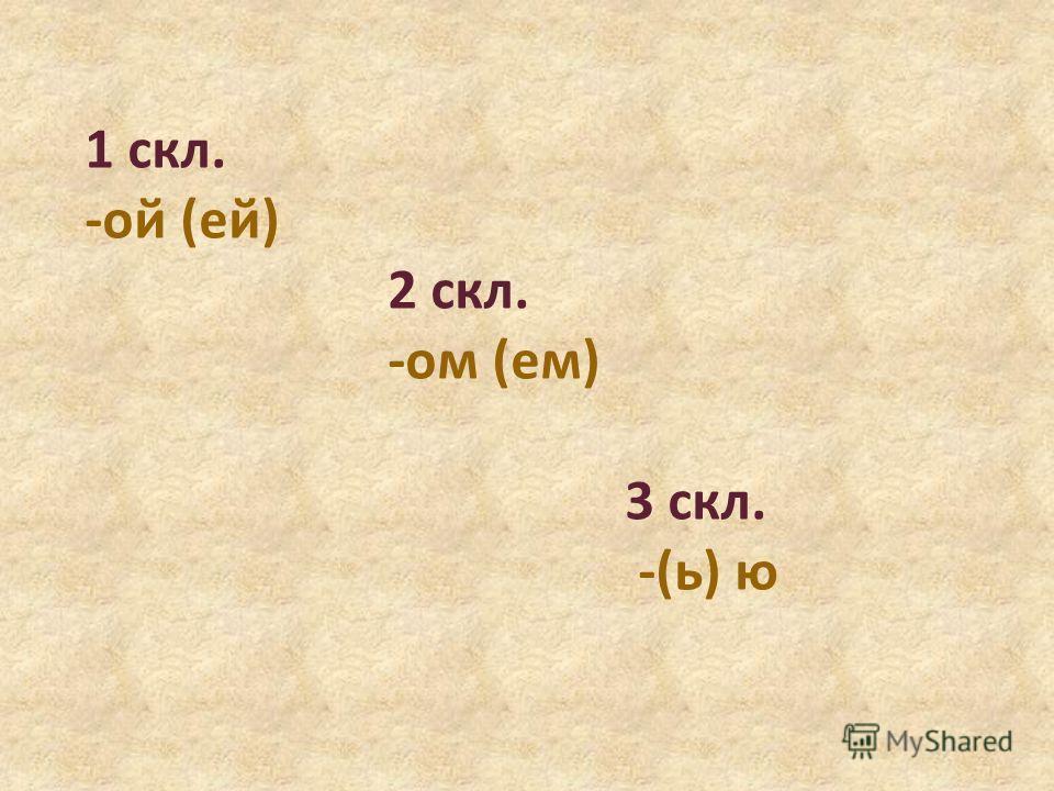 1 скл. -ой (ей) 2 скл. -ом (ем) 3 скл. -(ь) ю