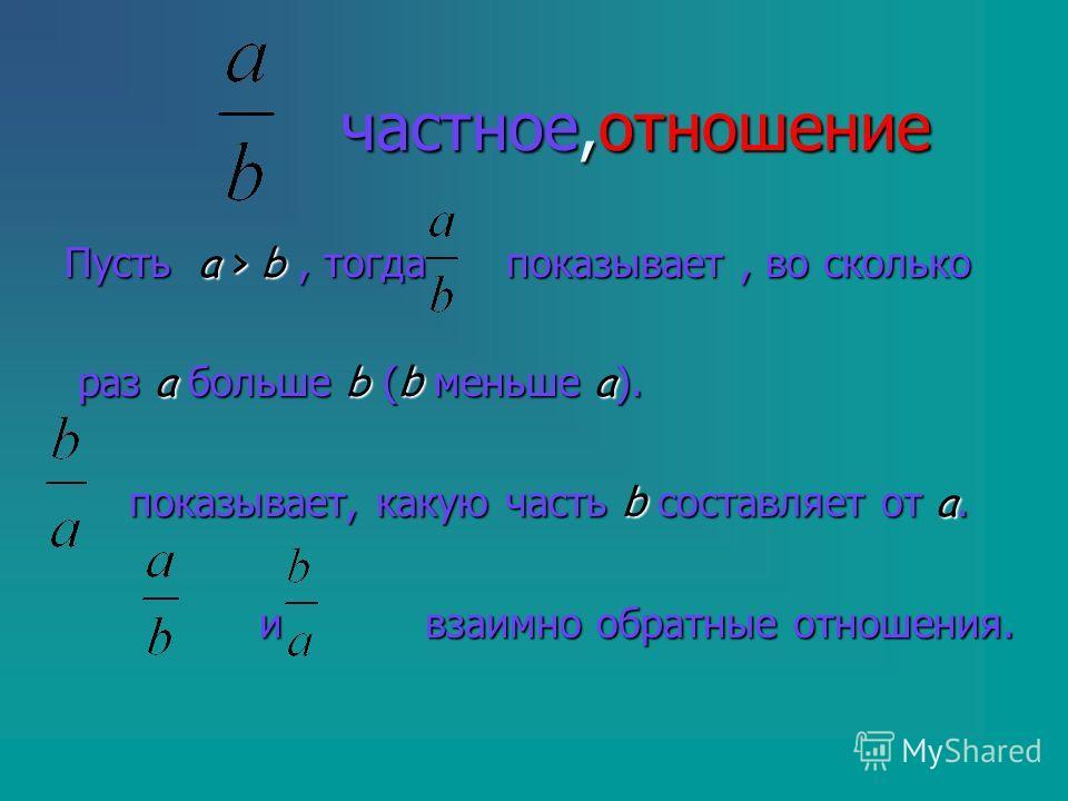 частное,отношение частное,отношение Пусть a > b, тогда показывает, во сколько раз a больше b (b меньше a ). раз a больше b (b меньше a ). показывает, какую часть b составляет от a. показывает, какую часть b составляет от a. и взаимно обратные отношен