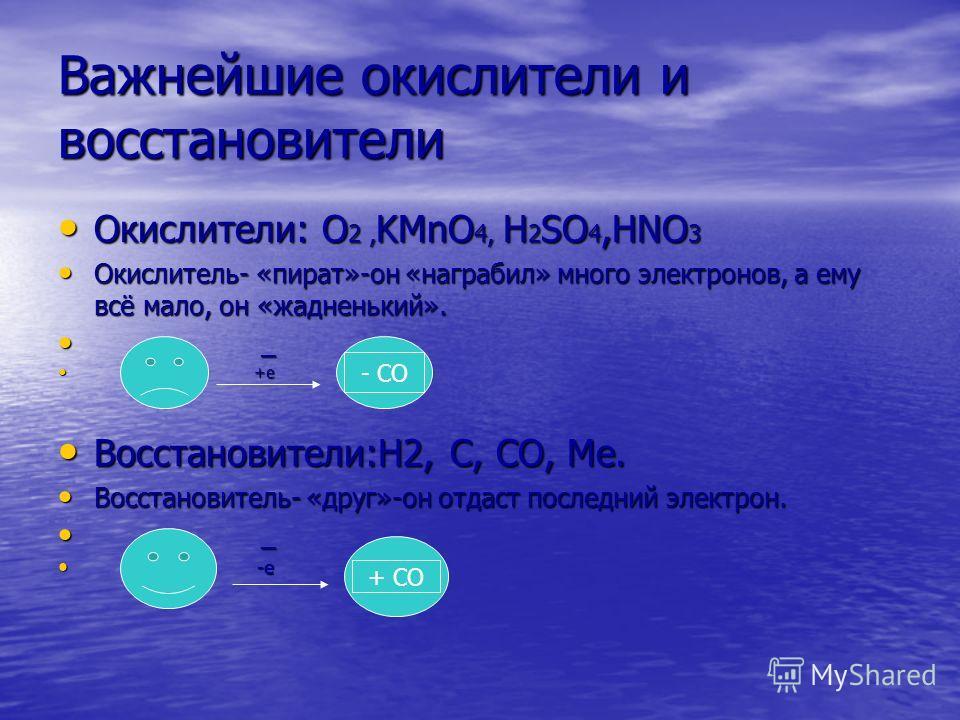 Важнейшие окислители и восстановители Окислители: O 2, KMnО 4, H 2 SO 4,HNO 3 Окислители: O 2, KMnО 4, H 2 SO 4,HNO 3 Окислитель- «пират»-он «награбил» много электронов, а ему всё мало, он «жадненький». Окислитель- «пират»-он «награбил» много электро