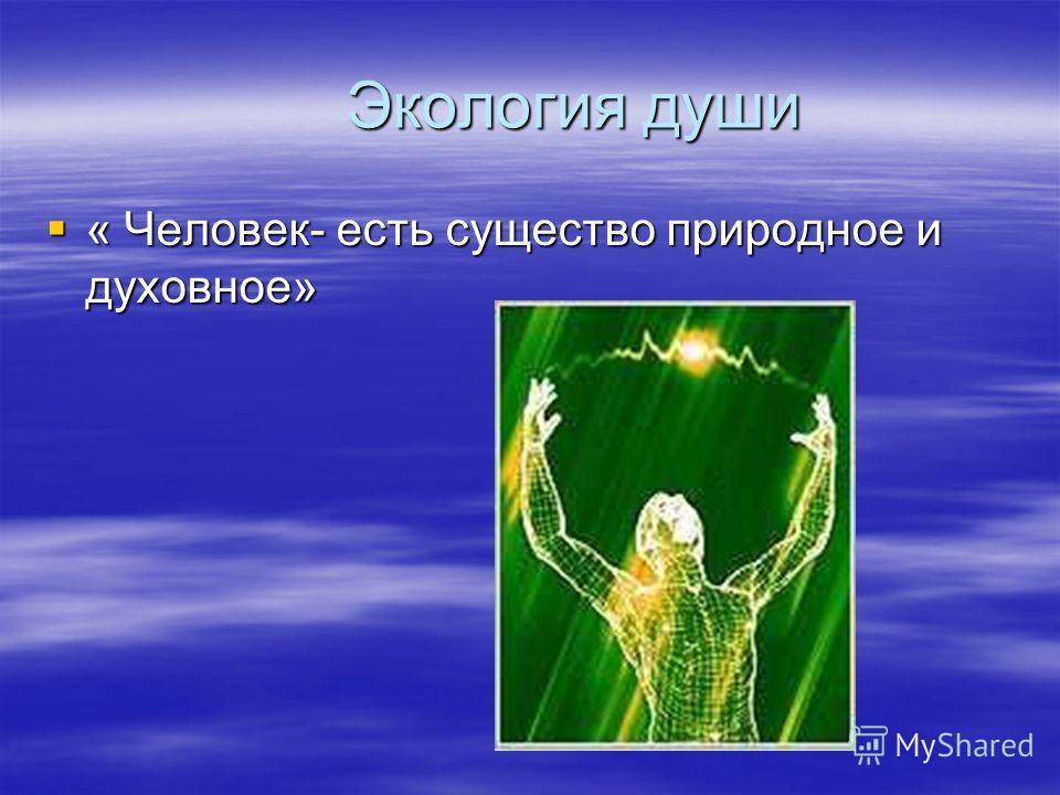 Экология души Экология души « Человек- есть существо природное и духовное» « Человек- есть существо природное и духовное»