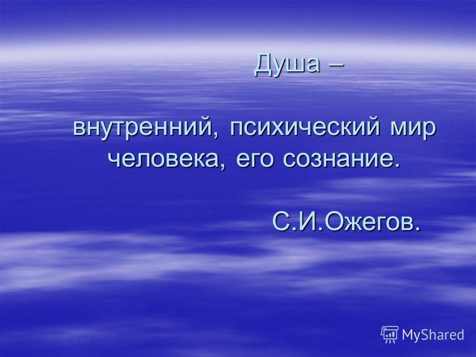 Душа – внутренний, психический мир человека, его сознание. С.И.Ожегов. Душа – внутренний, психический мир человека, его сознание. С.И.Ожегов.