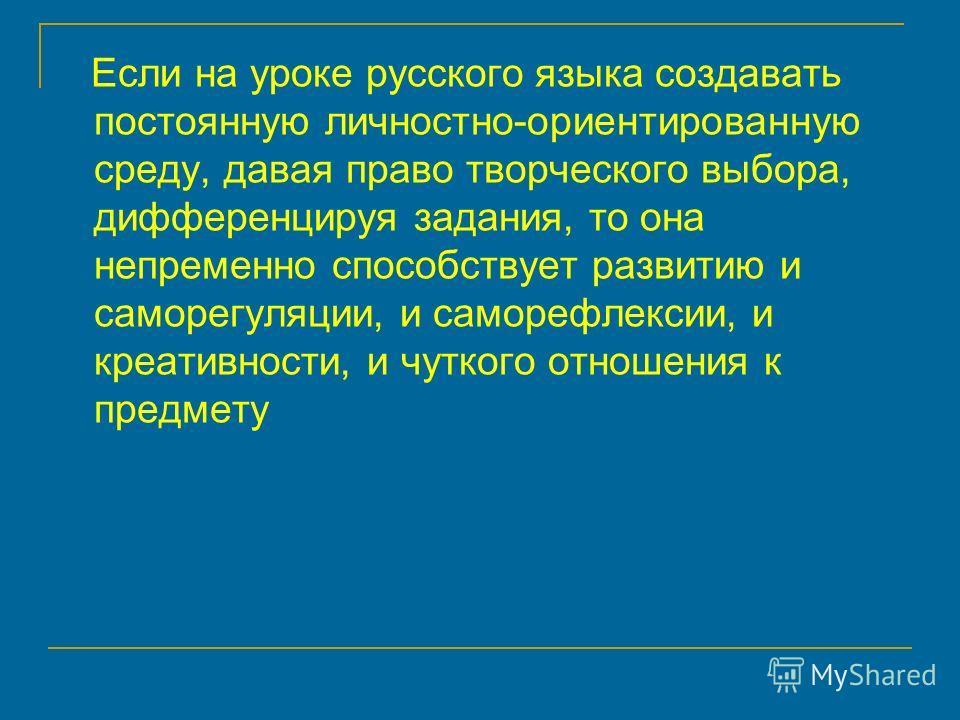 Если на уроке русского языка создавать постоянную личностно-ориентированную среду, давая право творческого выбора, дифференцируя задания, то она непременно способствует развитию и саморегуляции, и саморефлексии, и креативности, и чуткого отношения к