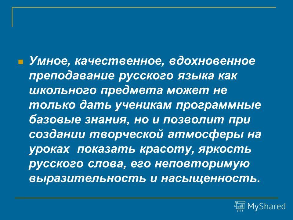 Умное, качественное, вдохновенное преподавание русского языка как школьного предмета может не только дать ученикам программные базовые знания, но и позволит при создании творческой атмосферы на уроках показать красоту, яркость русского слова, его неп