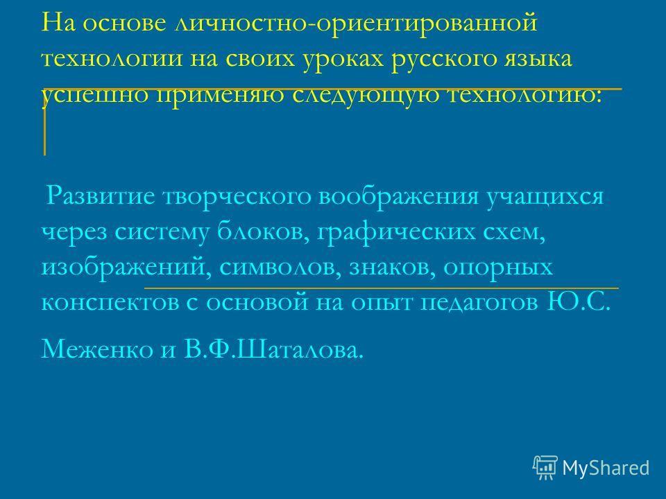 На основе личностно-ориентированной технологии на своих уроках русского языка успешно применяю следующую технологию: Развитие творческого воображения учащихся через систему блоков, графических схем, изображений, символов, знаков, опорных конспектов с