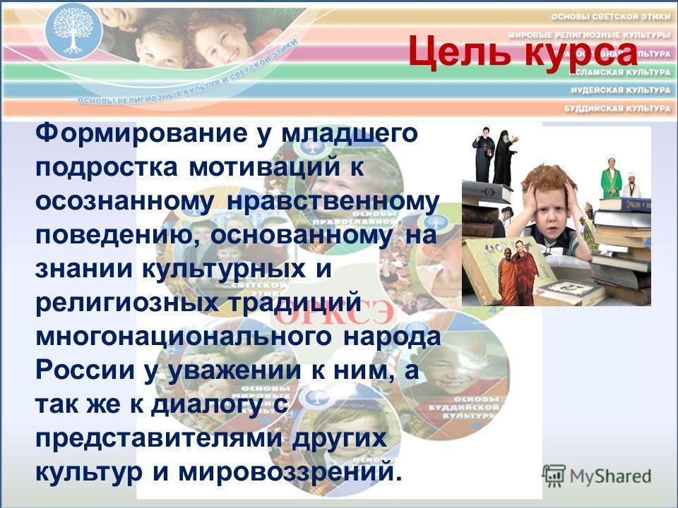 Цель курса Формирование у младшего подростка мотиваций к осознанному нравственному поведению, основанному на знании культурных и религиозных традиций многонационального народа России у уважении к ним, а так же к диалогу с представителями других культ