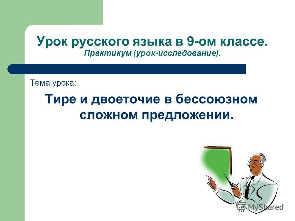 Урок русского языка в 9-ом классе. Практикум (урок-исследование). Тема урока: Тире и двоеточие в бессоюзном сложном предложении.