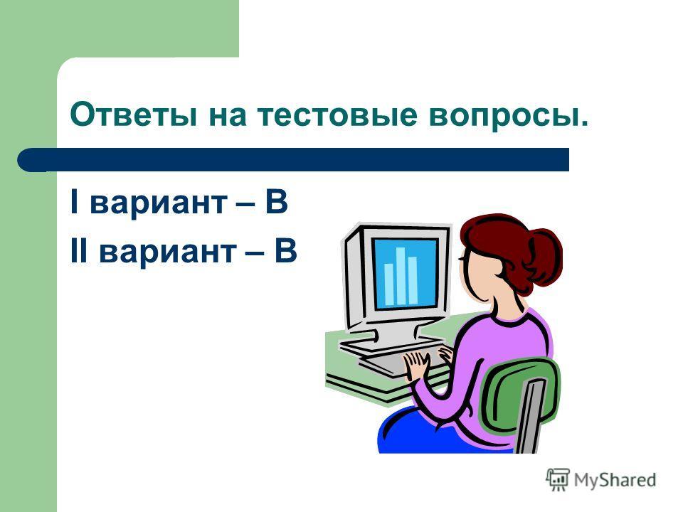 Ответы на тестовые вопросы. I вариант – В II вариант – В